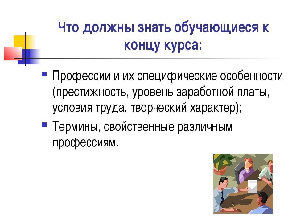 Что должны знать обучающиеся к концу курса: Профессии и их специфические особ...