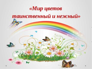 «Мир цветов таинственный и нежный»