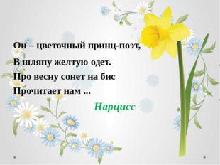Он – цветочный принц-поэт, В шляпу желтую одет. Про весну сонет на бис Прочит