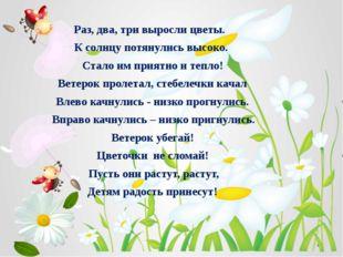 Раз, два, три выросли цветы. К солнцу потянулись высоко. Стало им приятно и т