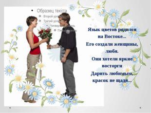 Язык цветов родился на Востоке... Его создали женщины, любя. Они хотели яркие