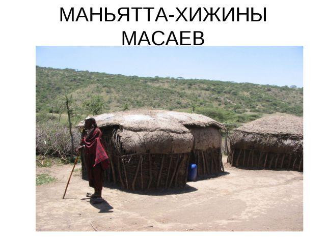 МАНЬЯТТА-ХИЖИНЫ МАСАЕВ