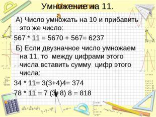 Умножение на 11. А) Число умножать на 10 и прибавить это же число: 567 * 11 =