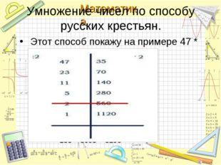 Этот способ покажу на примере 47 * 35: Умножение чисел по способу русских кр