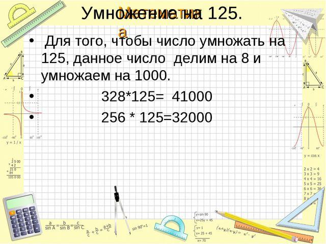 Умножение на 125. Для того, чтобы число умножать на 125, данное число делим н...