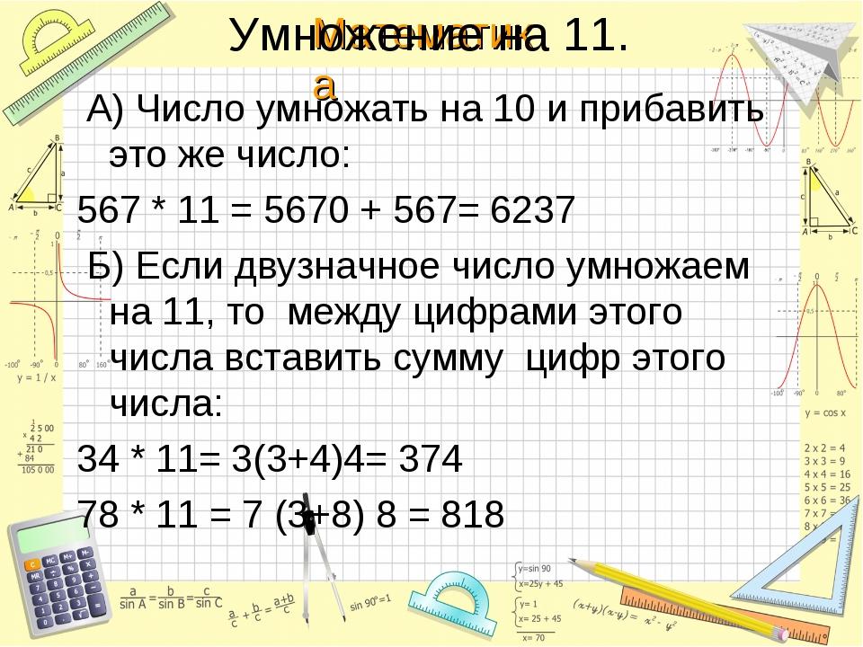 Умножение на 11. А) Число умножать на 10 и прибавить это же число: 567 * 11 =...