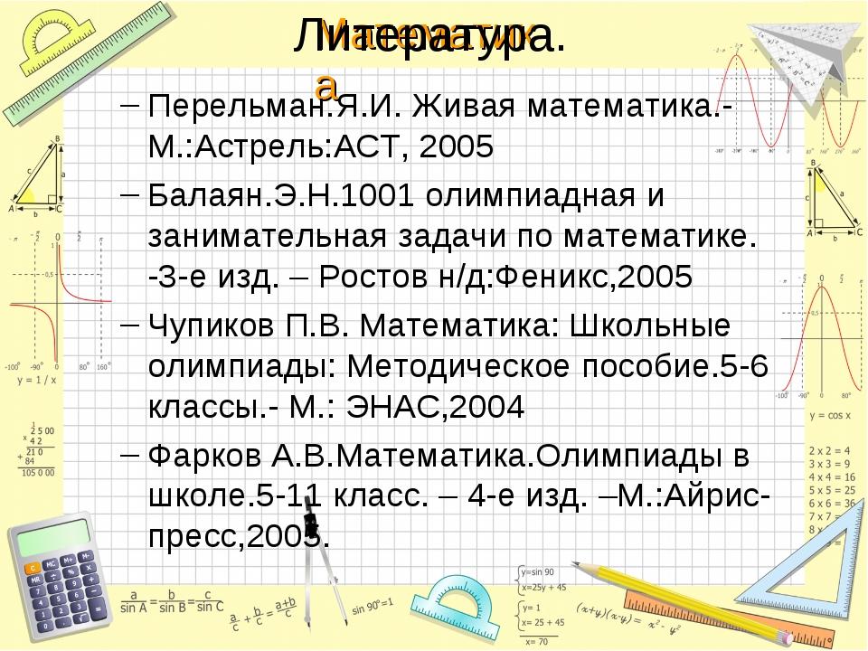 Литература. Перельман.Я.И. Живая математика.-М.:Астрель:АСТ, 2005 Балаян.Э.Н....