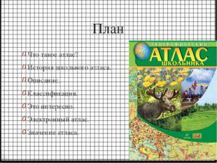 План Что такое атлас? История школьного атласа. Описание. Классификация. Это