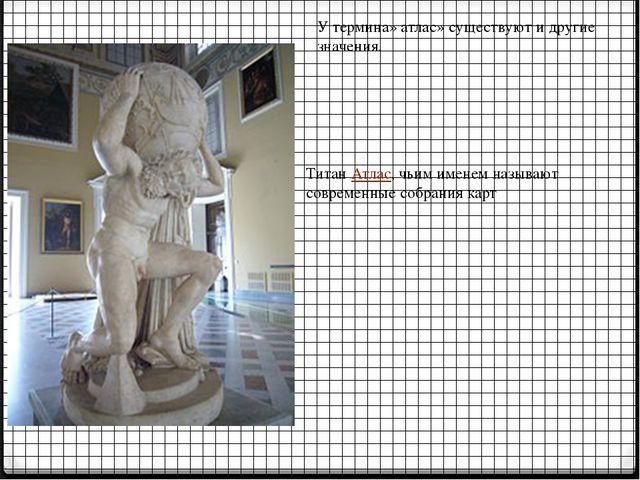 У термина» атлас» существуют и другие значения. Титан Атлас, чьим именем наз...