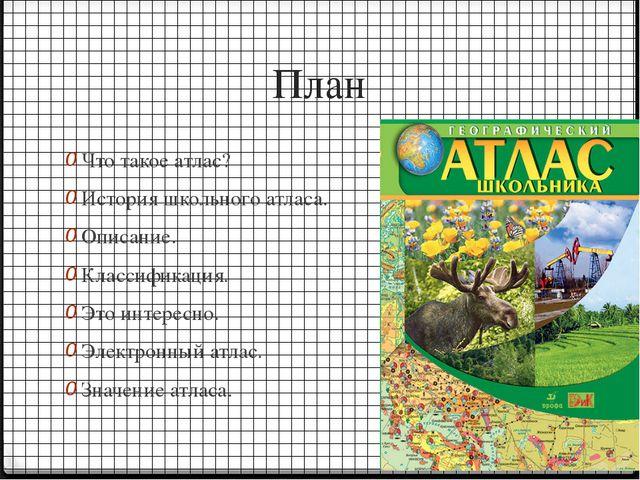 План Что такое атлас? История школьного атласа. Описание. Классификация. Это...