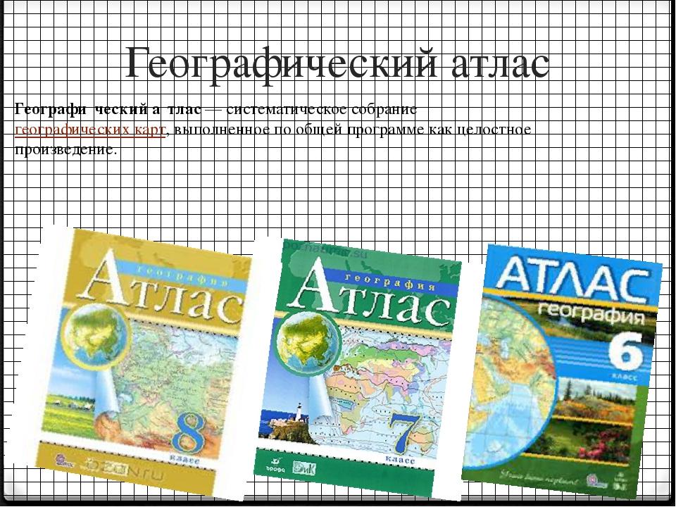 Географический атлас Географи́ческий а́тлас— систематическое собрание геогра...