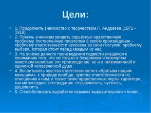 Цели: 1. Продолжить знакомство с творчеством Л. Андреева (1871 - 1919). 2. По