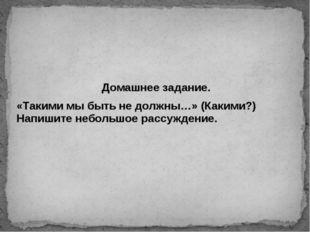Домашнее задание. «Такими мы быть не должны…» (Какими?) Напишите небольшое ра