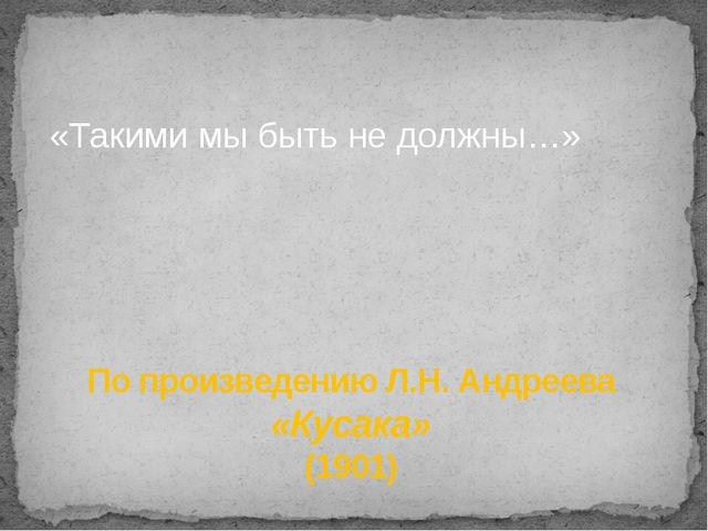 «Такими мы быть не должны…» По произведению Л.Н. Андреева «Кусака» (1901)