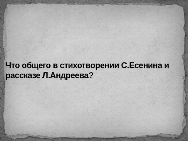 Что общего в стихотворении С.Есенина и рассказе Л.Андреева?