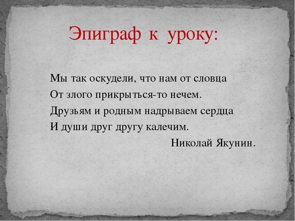 Эпиграф к уроку: Мы так оскудели, что нам от словца От злого прикрыться-то не...