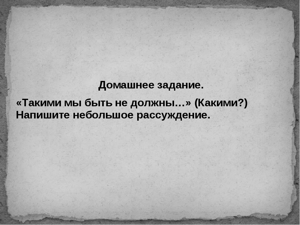 Домашнее задание. «Такими мы быть не должны…» (Какими?) Напишите небольшое ра...