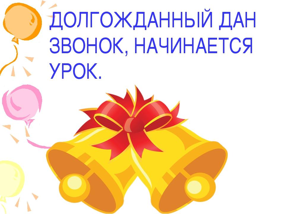 ДОЛГОЖДАННЫЙ ДАН ЗВОНОК, НАЧИНАЕТСЯ УРОК.