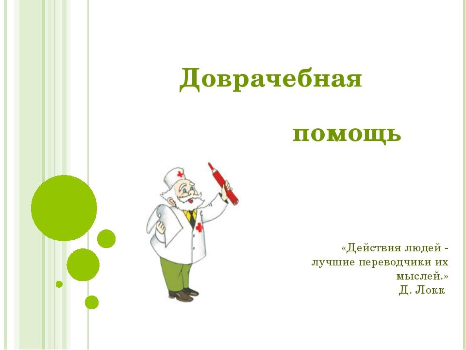 Доврачебная помощь «Действия людей - лучшие переводчики их мыслей.» Д. Локк