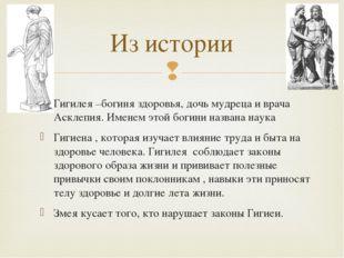 Из истории Гигилея –богиня здоровья, дочь мудреца и врача Асклепия. Именем эт