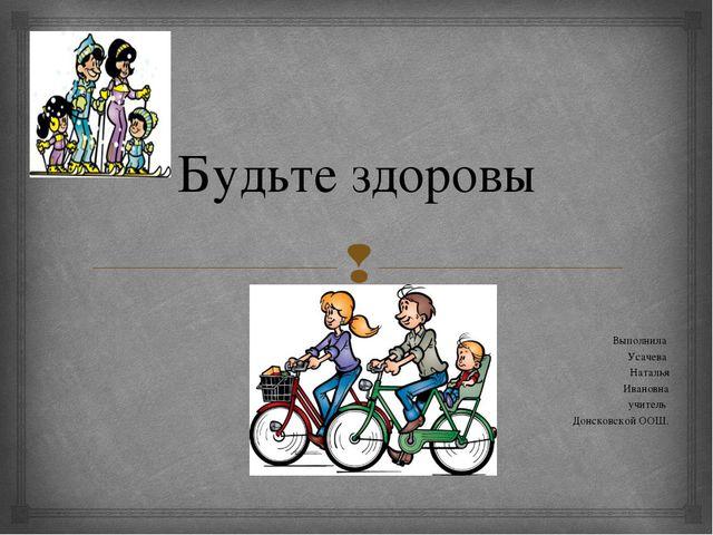 Будьте здоровы Выполнила Усачева Наталья Ивановна учитель Донсковской ООШ. 