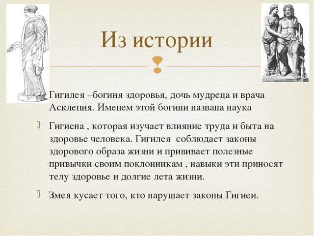 Из истории Гигилея –богиня здоровья, дочь мудреца и врача Асклепия. Именем эт...