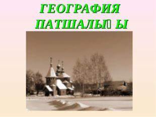 ГЕОГРАФИЯ ПАТШАЛЫҒЫ