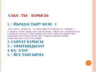САБАҚТЫҢ БАРЫСЫ: 1. ҰЙЫМДАСТЫРУ КЕЗЕҢІ (МҰҒАЛІМ СӘЛЕМДЕСІП, ОҚУШЫЛАРДЫ ТҮГЕЛ