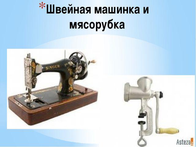 Швейная машинка и мясорубка