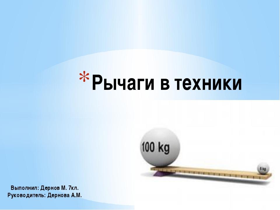 Рычаги в техники Выполнил: Дернов М. 7кл. Руководитель: Дернова А.М.