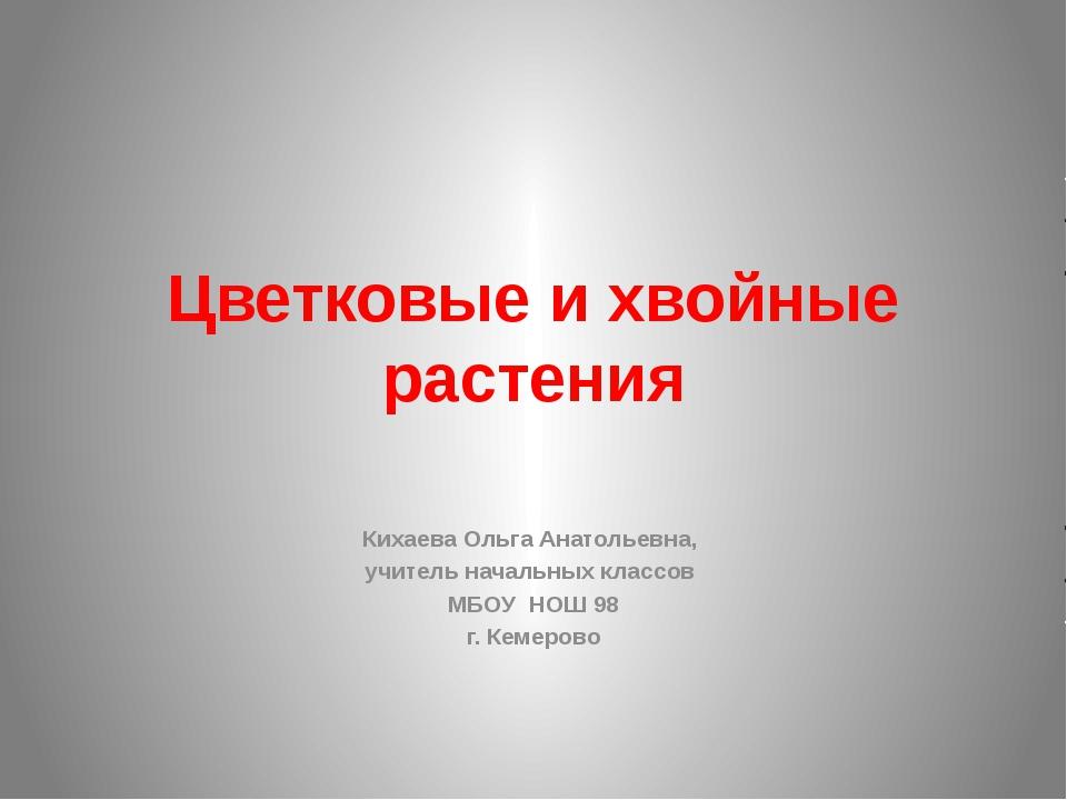 Цветковые и хвойные растения Кихаева Ольга Анатольевна, учитель начальных кла...