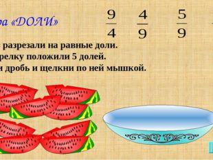 Игра «ДОЛИ» Арбуз разрезали на равные доли. На тарелку положили 5 долей. Найд