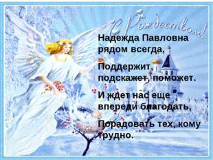 Надежда Павловна рядом всегда, Поддержит, подскажет, поможет. И ждет нас еще