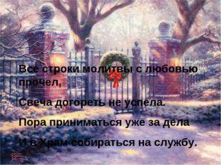 Все строки молитвы с любовью прочел, Свеча догореть не успела. Пора принимат