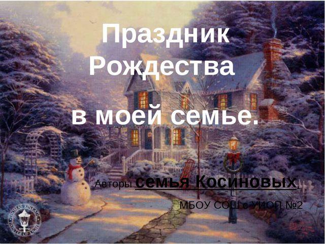 Праздник Рождества в моей семье. Авторы семья Косиновых, МБОУ СОШ с УИОП №2 .