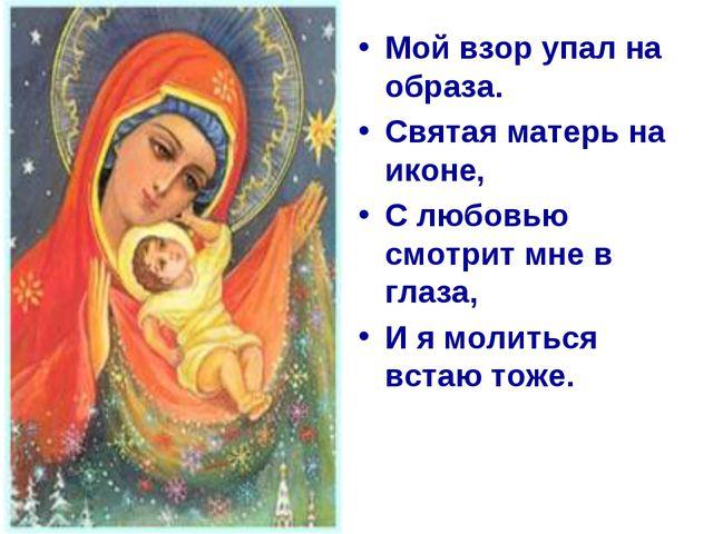 Мой взор упал на образа. Святая матерь на иконе, С любовью смотрит мне в глаз...