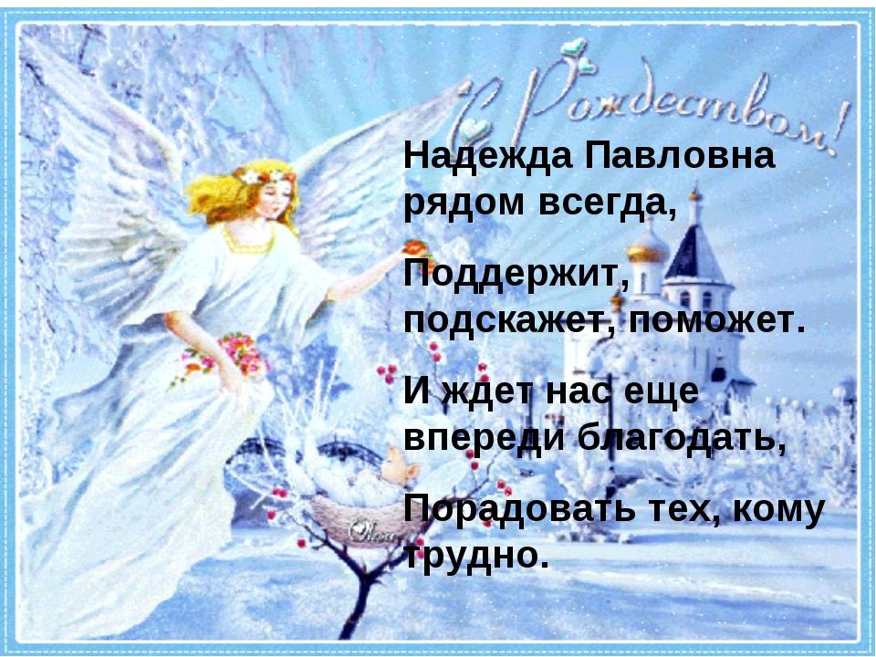 Надежда Павловна рядом всегда, Поддержит, подскажет, поможет. И ждет нас еще...