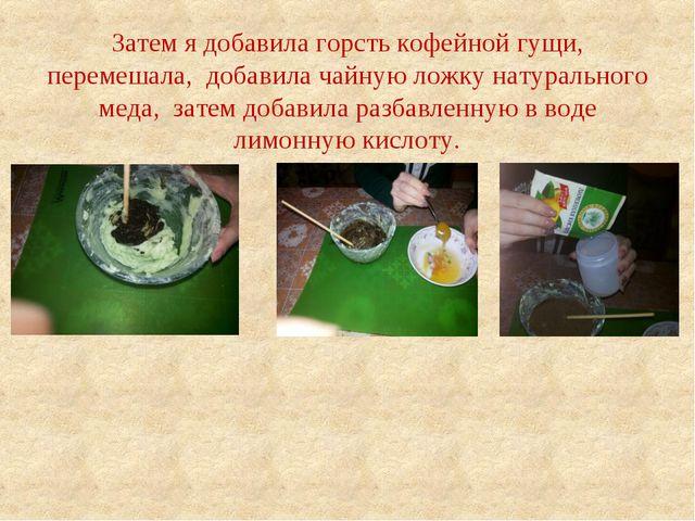 Затем я добавила горсть кофейной гущи, перемешала, добавила чайную ложку нату...