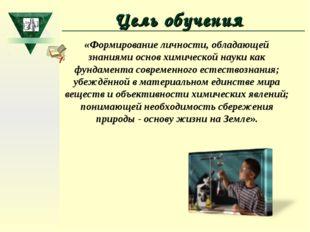 Цель обучения «Формирование личности, обладающей знаниями основ химической на