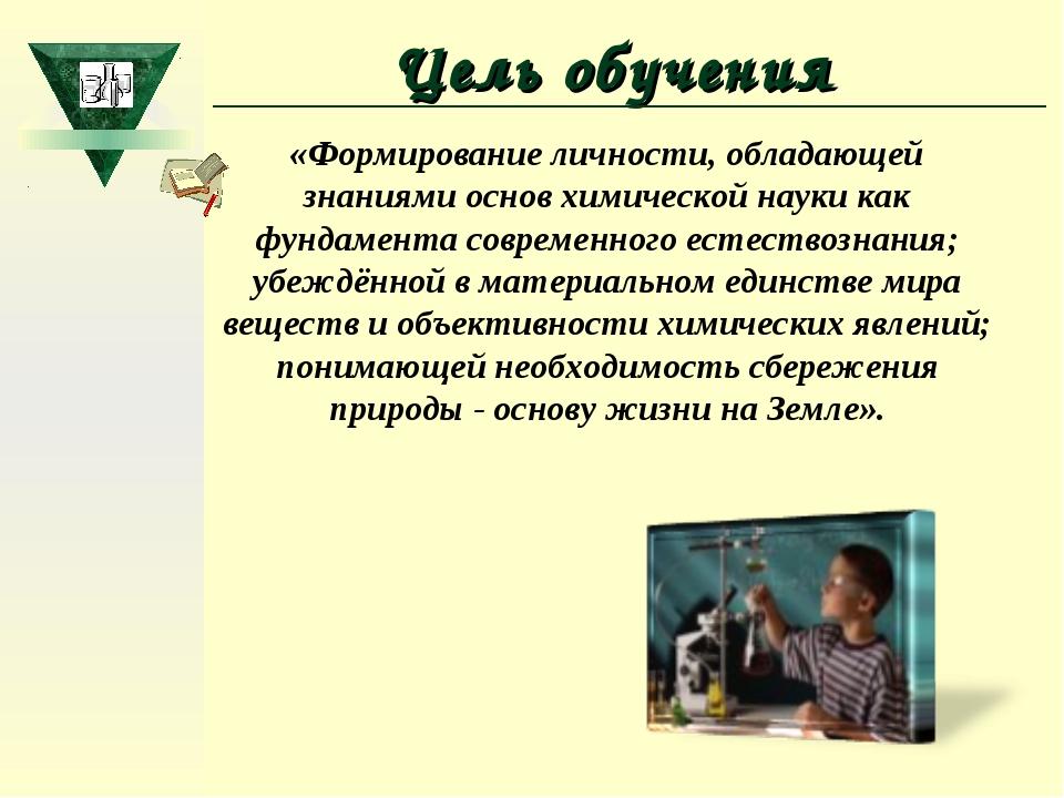 Цель обучения «Формирование личности, обладающей знаниями основ химической на...
