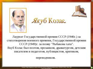 Лауреат Государственной премии СССР (1946г.) за стихотворения военного време