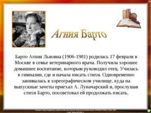 Барто Агния Львовна (1906-1981) родилась 17 февраля в Москве в семье ветерина