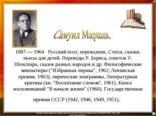 1887 — 1964 Русский поэт, переводчик. Стихи, сказки, пьесы для детей. Перевод