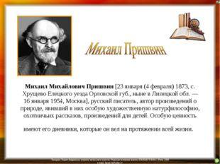 Михаил Михайлович Пришвин [23 января (4 февраля) 1873, с. Хрущево Елецкого уе