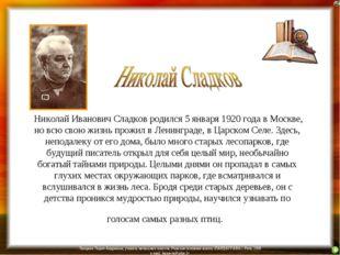 Николай Иванович Сладков родился 5 января 1920 года в Москве, но всю свою жи