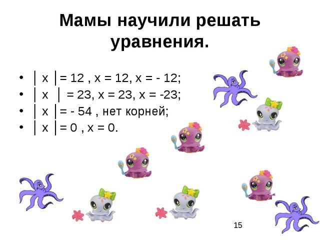 Мамы научили решать уравнения. │ х │= 12 , х = 12, х = - 12; │ х │ = 23, х =...