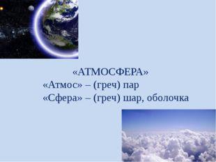 «АТМОСФЕРА» «Атмос» – (греч) пар «Сфера» – (греч) шар, оболочка