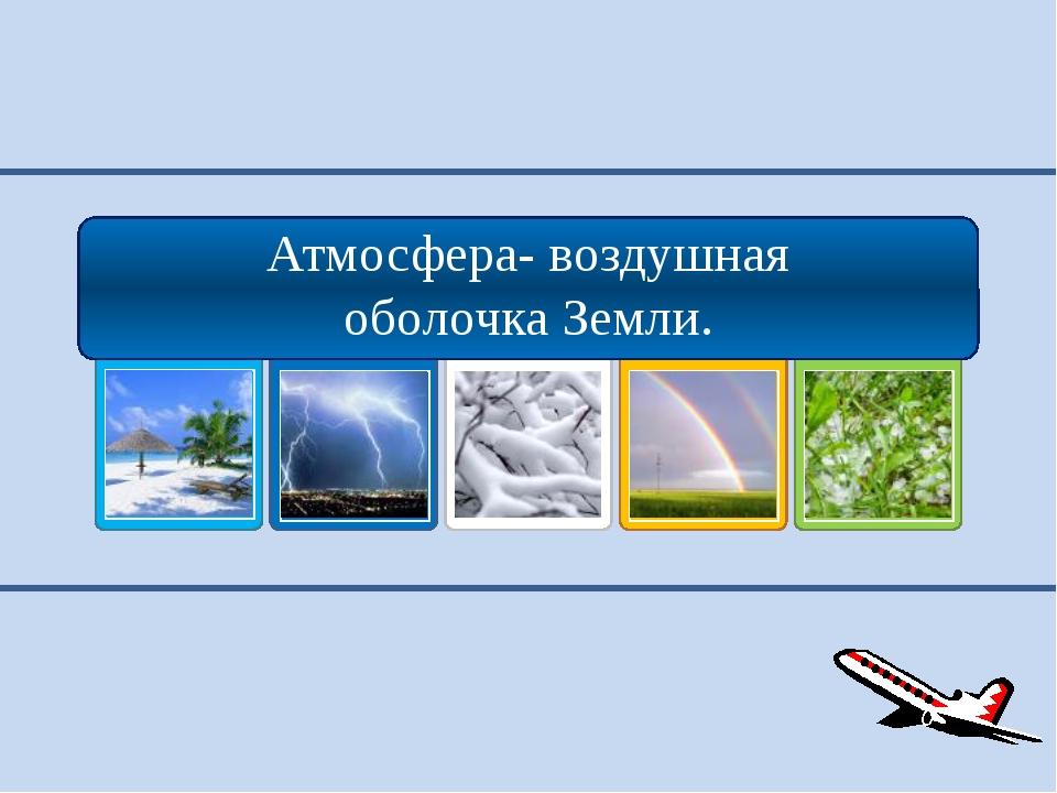 Атмосфера- воздушная оболочка Земли.