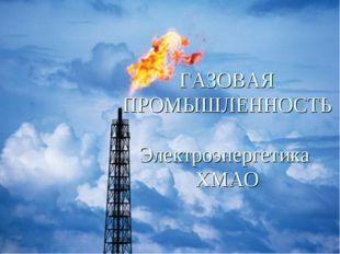 ГАЗОВАЯ ПРОМЫШЛЕННОСТЬ Электроэнергетика ХМАО