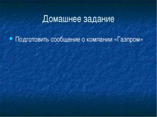 Домашнее задание Подготовить сообщение о компании «Газпром»